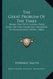 The Great Problem of the Times: Being the Fifty Guinea Prize Essay on the Churches' Relation to Evangelistic Work (1883) by Professor Edward Smith