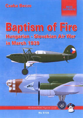 Baptism of Fire: Hungarian-Slovakian Air War, March 1939 by Csaba Becze