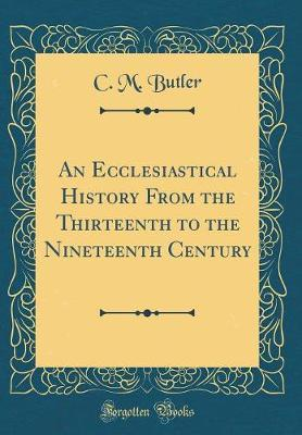 An Ecclesiastical History from the Thirteenth to the Nineteenth Century (Classic Reprint) by C M Butler