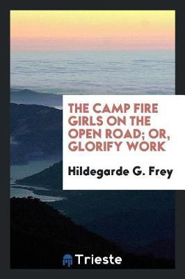 The Camp Fire Girls on the Open Road; Or, Glorify Work by Hildegarde G Frey