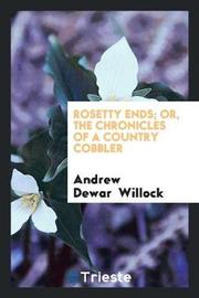 Rosetty Ends; Or, the Chronicles of a Country Cobbler by Andrew Dewar Willock image