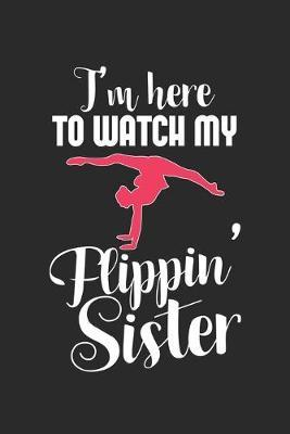 I'm Here To Watch My Flippin' Sister by Gymnastics Publishing