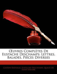 Uvres Compltes de Eustache DesChamps: Lettres. Balades. Pices Diverses by Eustache DesChamps