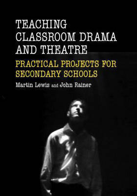 Teaching Classroom Drama and Theatre: Practical Projects for Secondary Schools by John Rainer
