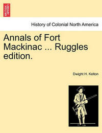 Annals of Fort Mackinac ... Ruggles Edition. by Dwight H Kelton