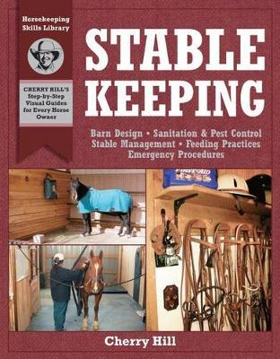 Stablekeeping: A Visual Guide to Safe and Healthy Horsekeeping by Cherry Hill