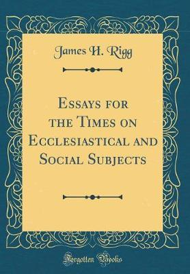 Essays for the Times on Ecclesiastical and Social Subjects (Classic Reprint) by James H Rigg