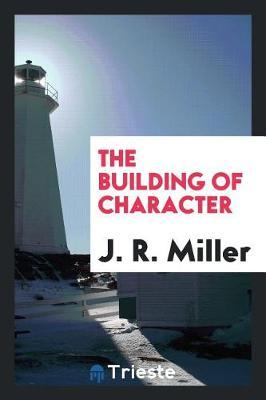 The Building of Character by J.R.Miller