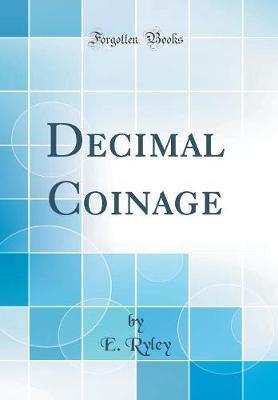Decimal Coinage (Classic Reprint) by E. Ryley
