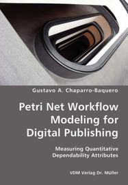 Petri Net Workflow Modeling for Digital Publishing- Measuring Quantitative Dependability Attributes by Gustavo A. Chaparro-Baquero