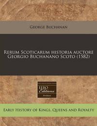 Rerum Scoticarum Historia Auctore Georgio Buchanano Scoto (1582) by George Buchanan
