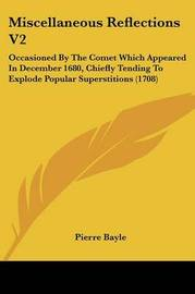 Miscellaneous Reflections V2: Occasioned By The Comet Which Appeared In December 1680, Chiefly Tending To Explode Popular Superstitions (1708) by Pierre Bayle image