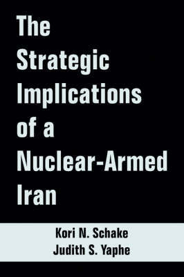 The Strategic Implications of a Nuclear-Armed Iran by Kori, N. Schake