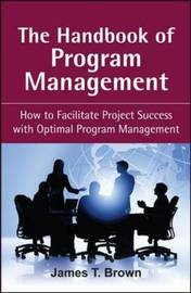 The Handbook of Program Management: How to Facilitate Project Succss with Optimal Program Managment by James T Brown