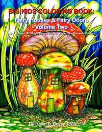 Big Kids Coloring Book: Fairy Houses and Fairy Doors, Volume Two: 50+ Images on Single-Sided Pages for Wet Media - Markers and Paints by Dawn D Boyer Ph D