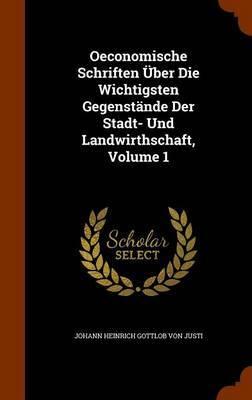 Oeconomische Schriften Uber Die Wichtigsten Gegenstande Der Stadt- Und Landwirthschaft, Volume 1