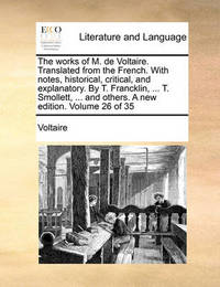 The Works of M. de Voltaire. Translated from the French. with Notes, Historical, Critical, and Explanatory. by T. Francklin, ... T. Smollett, ... and Others. a New Edition. Volume 26 of 35 by Voltaire