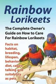 Rainbow Lorikeets, The Complete Owner's Guide on How to Care For Rainbow Lorikeets, Facts on habitat, breeding, lifespan, behavior, diet, cages, talking and suitability as pets by Rose Sullivan