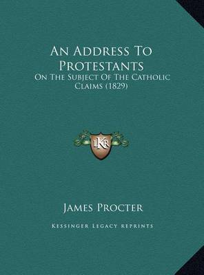 An Address to Protestants an Address to Protestants: On the Subject of the Catholic Claims (1829) on the Subject of the Catholic Claims (1829) by James Procter