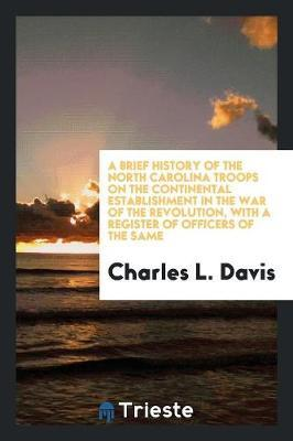 A Brief History of the North Carolina Troops on the Continental Establishment in the War of the Revolution, with a Register of Officers of the Same by Charles L. Davis