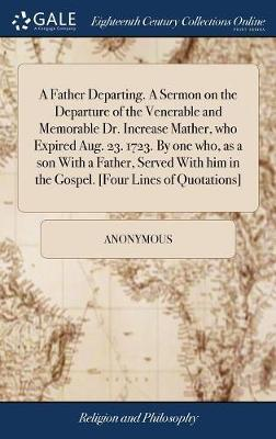 A Father Departing. a Sermon on the Departure of the Venerable and Memorable Dr. Increase Mather, Who Expired Aug. 23. 1723. by One Who, as a Son with a Father, Served with Him in the Gospel. [four Lines of Quotations] by * Anonymous image
