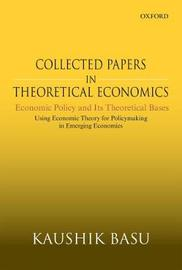 Collected Papers In Theoretical Economics: Economic Policy and Its Theoretical Bases by Kaushik Basu