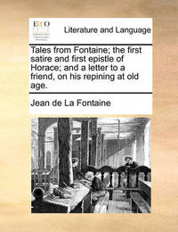 Tales from Fontaine; The First Satire and First Epistle of Horace; And a Letter to a Friend, on His Repining at Old Age. by Jean de La Fontaine