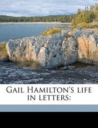 Gail Hamilton's Life in Letters by Mary Abigail Dodge