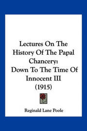 Lectures on the History of the Papal Chancery: Down to the Time of Innocent III (1915) by Reginald Lane Poole