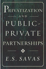 Privatization and Public-Private Partnerships by E. S. Savas