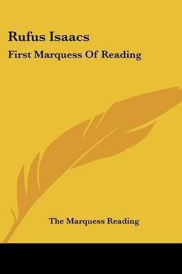 Rufus Isaacs: First Marquess of Reading by The Marquess Reading