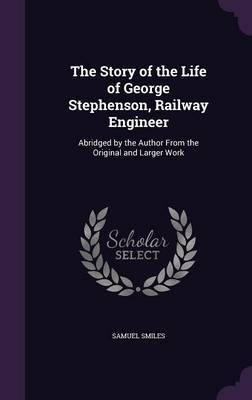 The Story of the Life of George Stephenson, Railway Engineer by Samuel Smiles image