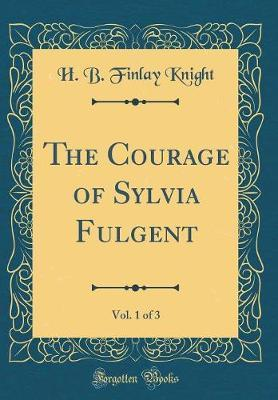 The Courage of Sylvia Fulgent, Vol. 1 of 3 (Classic Reprint) by H B Finlay Knight image