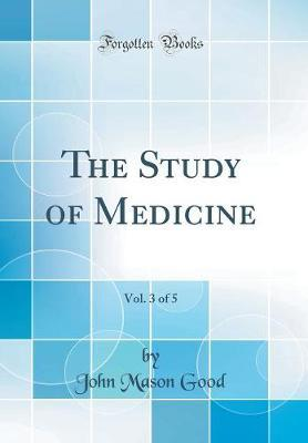 The Study of Medicine, Vol. 3 of 5 (Classic Reprint) by John Mason Good image