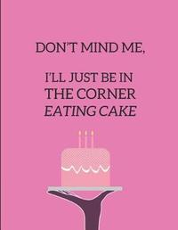 Don't Mind Me, I'll Just Be in the Corner Eating Cake by Creatif Mindz