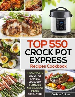 Top 550 Crock Pot Express Recipes Cookbook by Joshua Collins
