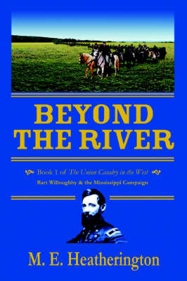 Beyond the River: Book 1 of the Union Cavalry in the West Bart Willoughby & the Mississippi Campaign by M.E. Heatherington image