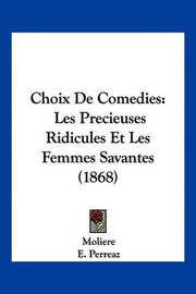 Choix de Comedies: Les Precieuses Ridicules Et Les Femmes Savantes (1868) by . Moliere