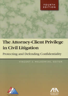 Attorney-client Privilege in Civil Litigation: Protecting and Defending Confidentiality by Vincent A. Walkowiak