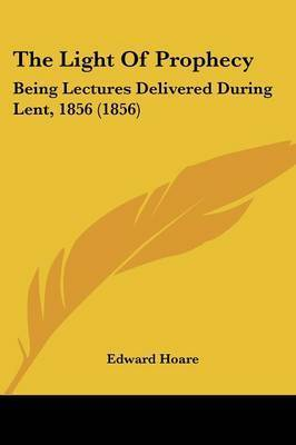 The Light Of Prophecy: Being Lectures Delivered During Lent, 1856 (1856)