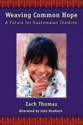 Weaving Common Hope: A Future for Guatemalan Children by Zach Thomas