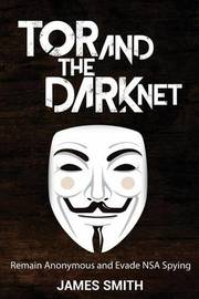 Tor and The Dark Net by James Smith