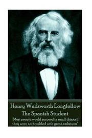 Henry Wadsworth Longfellow - The Spanish Student by Henry Wadsworth Longfellow