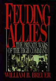Feuding Allies: The Private Wars of the High Command by William B Breuer image