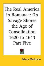 The Real America in Romance: On Savage Shores the Age of Consolidation 1620 to 1643 Part Five by Edwin Markham image