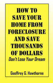 How to Save Your Home from Foreclosure and Save Thousands of Dollars by Geoffrey G Hawthorne image