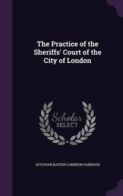 The Practice of the Sheriffs' Court of the City of London by Octavian Baxter Cameron Harrison image