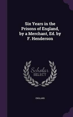 Six Years in the Prisons of England, by a Merchant, Ed. by F. Henderson by England image