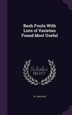 Bush Fruits with Lists of Varieties Found Most Useful by H L Macoun