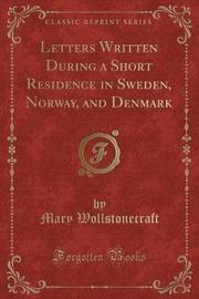 Letters Written During a Short Residence in Sweden, Norway, and Denmark (Classic Reprint) by Mary Wollstonecraft